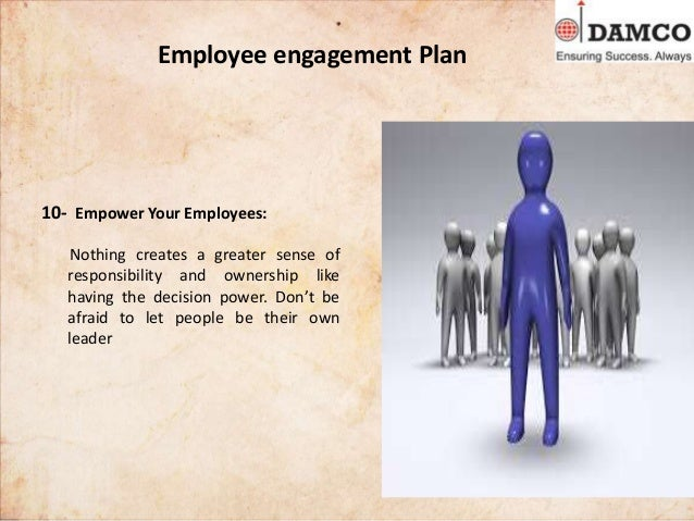 Employee engagement Plan 10- Empower Your Employees: Nothing creates a greater sense of responsibility and ownership like ...