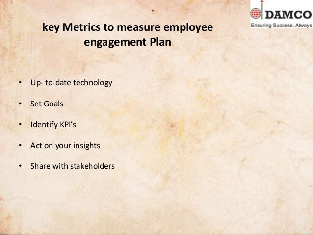 key Metrics to measure employee engagement Plan • Up- to-date technology • Set Goals • Identify KPI's • Act on your insigh...