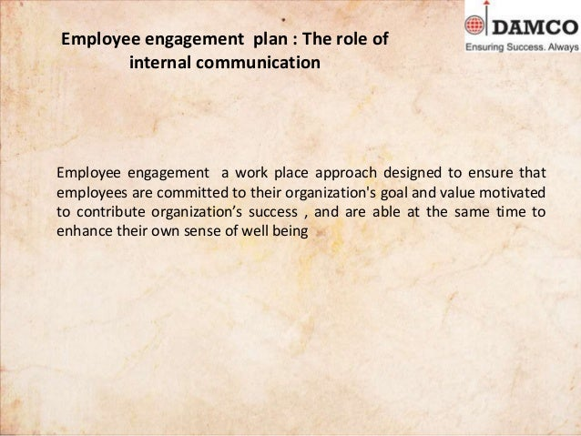 Employee engagement plan : The role of internal communication Employee engagement a work place approach designed to ensure...