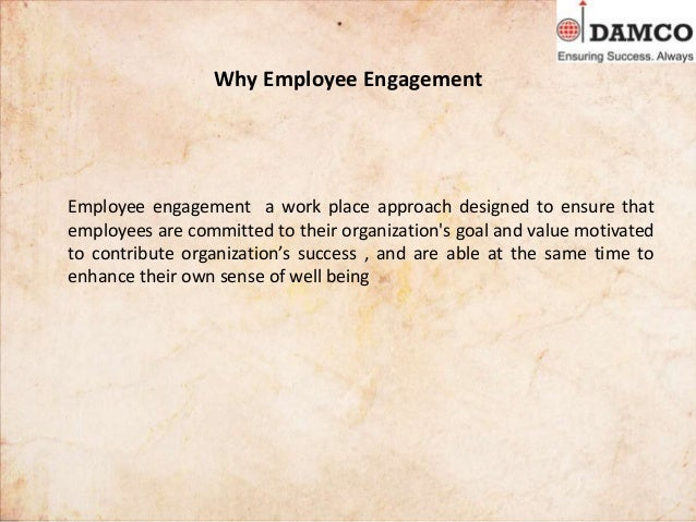 Why Employee Engagement Employee engagement a work place approach designed to ensure that employees are committed to their...