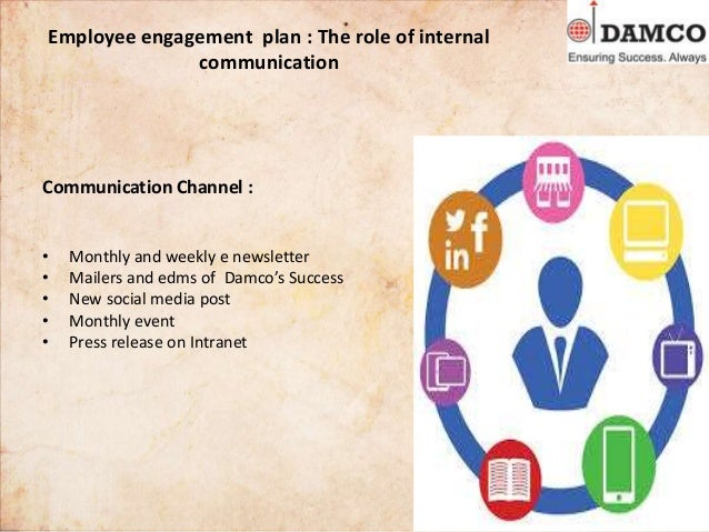 Employee engagement plan : The role of internal communication Communication Channel : • Monthly and weekly e newsletter • ...