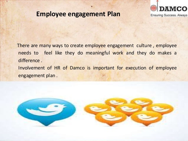 Employee engagement Plan There are many ways to create employee engagement culture , employee needs to feel like they do m...