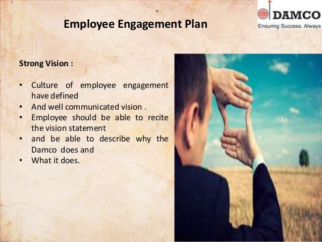 Employee Engagement Plan Strong Vision : • Culture of employee engagement have defined • And well communicated vision . • ...