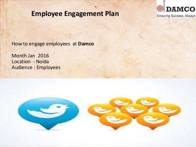 Employee Engagement Plan How to engage employees at Damco Month Jan 2016 Location - Noida Audience : Employees