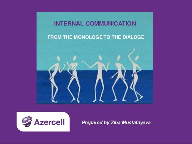 INTERNAL COMMUNICATION FROM THE MONOLOGE TO THE DIALOGE Prepared by Ziba Mustafayeva