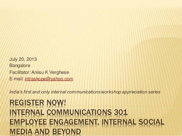 REGISTER NOW! INTERNAL COMMUNICATIONS 301 EMPLOYEE ENGAGEMENT, INTERNAL SOCIAL MEDIA AND BEYOND July 20, 2013 Bangalore Fa...