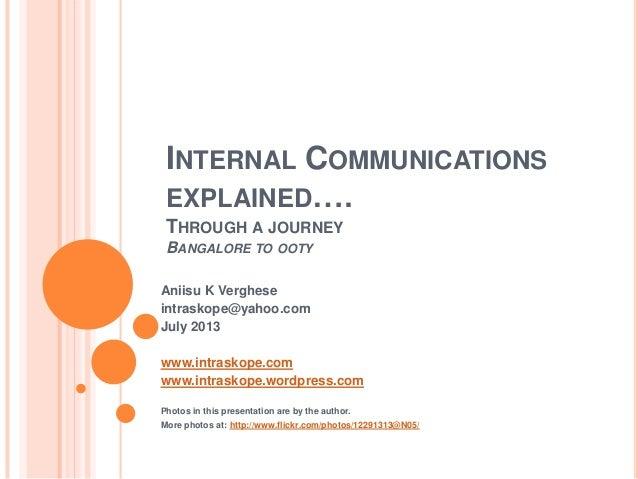 INTERNAL COMMUNICATIONS EXPLAINED…. THROUGH A JOURNEY BANGALORE TO OOTY Aniisu K Verghese intraskope@yahoo.com July 2013 w...