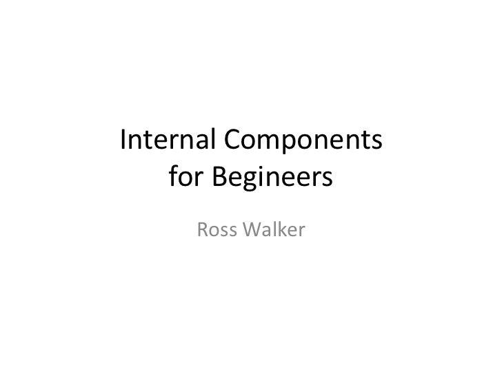Internal Components    for Begineers     Ross Walker