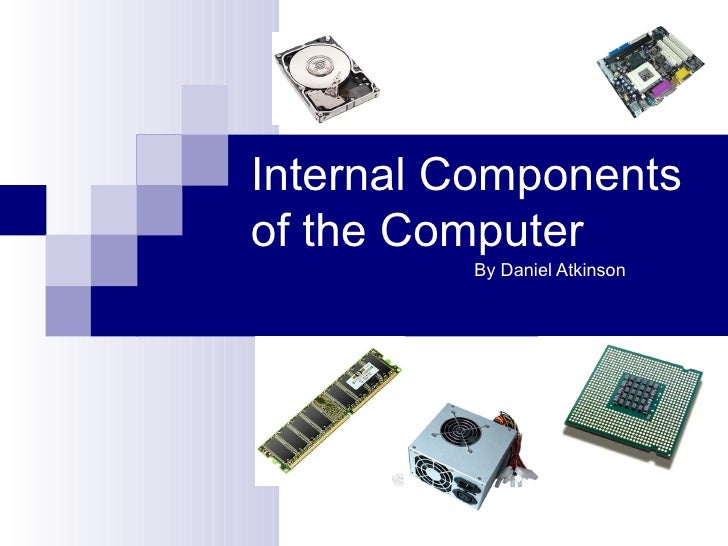 Internal Componentsof the Computer         By Daniel Atkinson