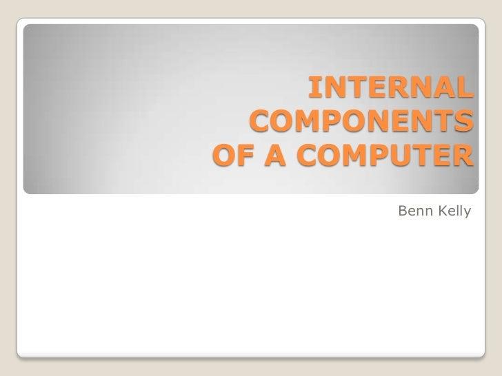 INTERNAL  COMPONENTSOF A COMPUTER         Benn Kelly