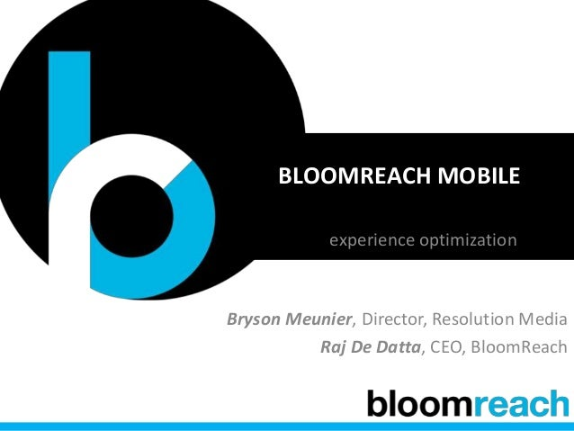 BLOOMREACH MOBILE experience optimization Bryson Meunier, Director, Resolution Media Raj De Datta, CEO, BloomReach