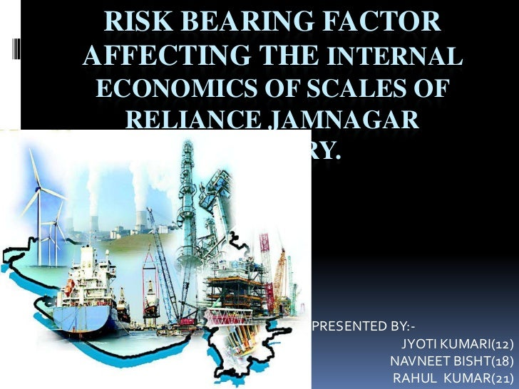 RISK BEARING FACTORAFFECTING THE INTERNALECONOMICS OF SCALES OF  RELIANCE JAMNAGAR       REFINERY.             PRESENTED B...