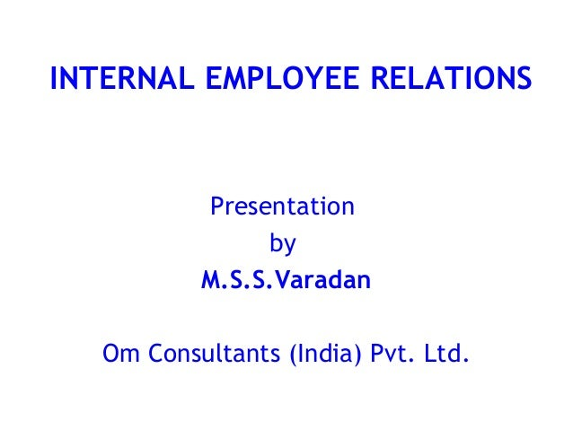 INTERNAL EMPLOYEE RELATIONS          Presentation               by          M.S.S.Varadan  Om Consultants (India) Pvt. Ltd.