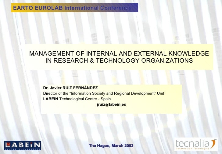 MANAGEMENT OF INTERNAL AND EXTERNAL KNOWLEDGE IN RESEARCH & TECHNOLOGY ORGANIZATIONS Dr. Javier RUIZ FERNÁNDEZ Director of...