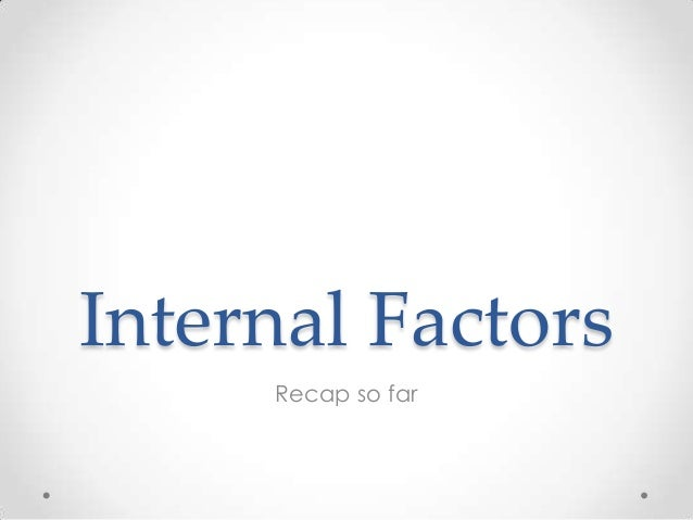 Internal Factors Recap so far