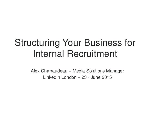 Alex Charraudeau – Media Solutions Manager LinkedIn London – 23rd June 2015 Structuring Your Business for Internal Recruit...