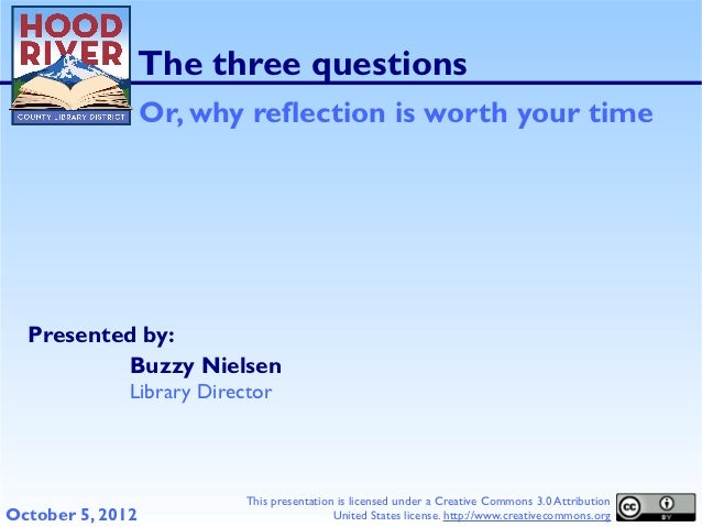 The three questions                  Or, why reflection is worth your time  Presented by:          Buzzy Nielsen          ...