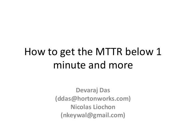 How to get the MTTR below 1 minute and more Devaraj Das (ddas@hortonworks.com) Nicolas Liochon (nkeywal@gmail.com)
