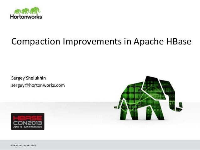 © Hortonworks Inc. 2011 Compaction Improvements in Apache HBase Sergey Shelukhin sergey@hortonworks.com