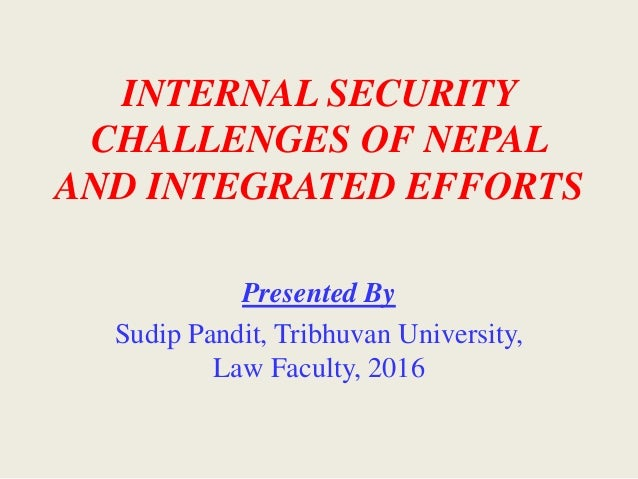 INTERNAL SECURITY CHALLENGES OF NEPAL AND INTEGRATED EFFORTS Presented By Sudip Pandit, Tribhuvan University, Law Faculty,...