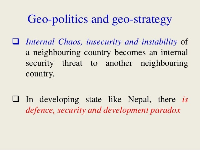 Geo-politics and geo-strategy  Internal Chaos, insecurity and instability of a neighbouring country becomes an internal s...