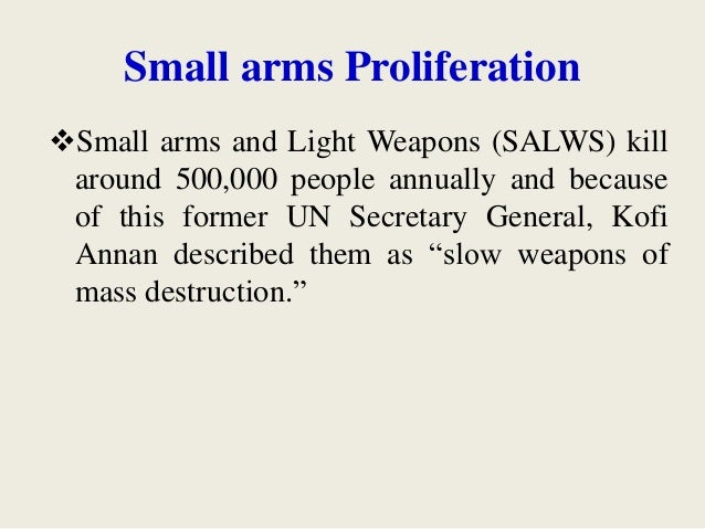 Small arms Proliferation Small arms and Light Weapons (SALWS) kill around 500,000 people annually and because of this for...