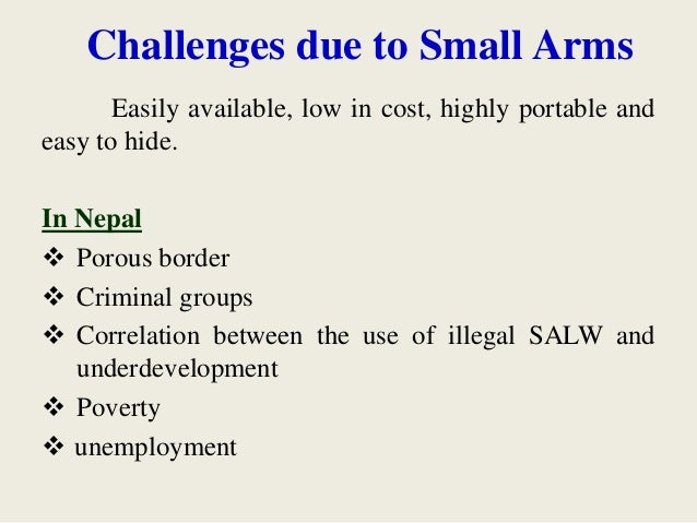 Challenges due to Small Arms Easily available, low in cost, highly portable and easy to hide. In Nepal  Porous border  C...