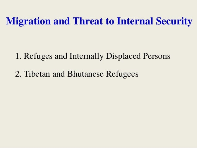 Migration and Threat to Internal Security 1. Refuges and Internally Displaced Persons 2. Tibetan and Bhutanese Refugees