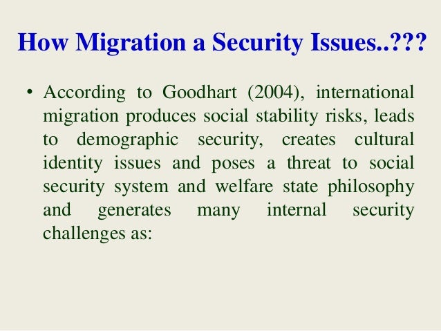 How Migration a Security Issues..??? • According to Goodhart (2004), international migration produces social stability ris...