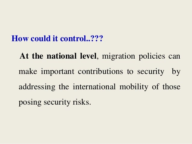 How could it control..??? At the national level, migration policies can make important contributions to security by addres...