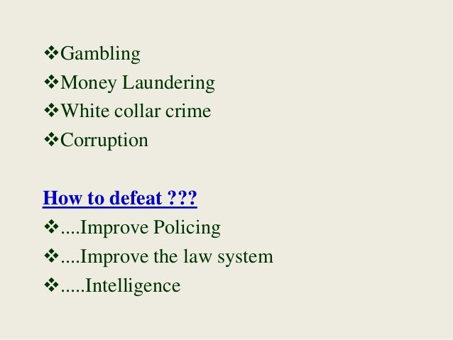 Gambling Money Laundering White collar crime Corruption How to defeat ??? ....Improve Policing ....Improve the law s...