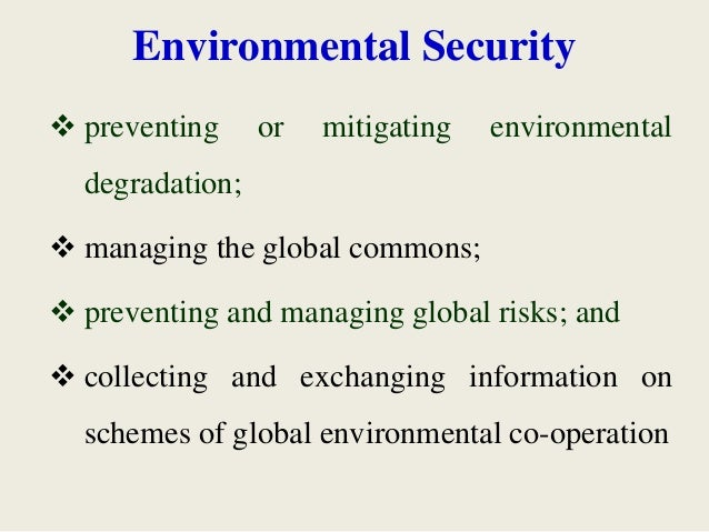 Environmental Security  preventing or mitigating environmental degradation;  managing the global commons;  preventing a...