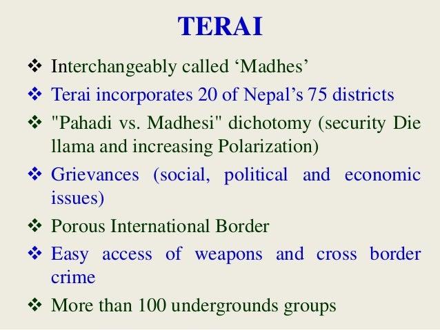 "TERAI  Interchangeably called 'Madhes'  Terai incorporates 20 of Nepal's 75 districts  ""Pahadi vs. Madhesi"" dichotomy (..."