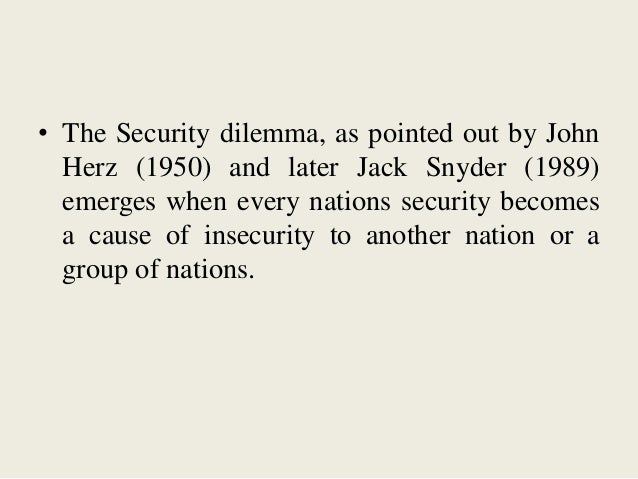• The Security dilemma, as pointed out by John Herz (1950) and later Jack Snyder (1989) emerges when every nations securit...