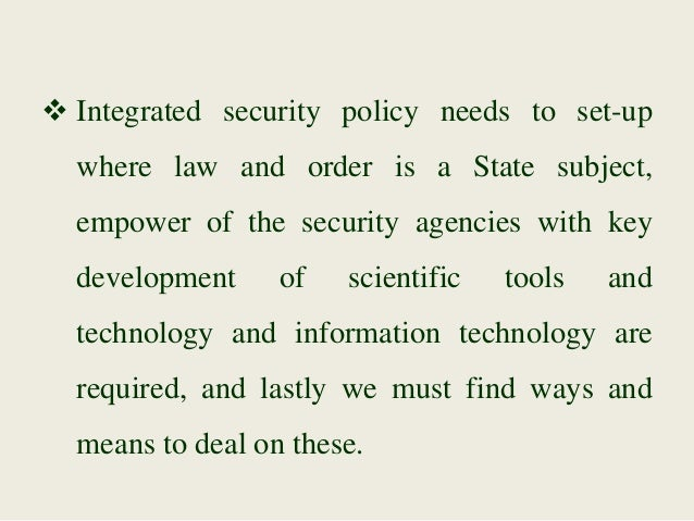  Integrated security policy needs to set-up where law and order is a State subject, empower of the security agencies with...