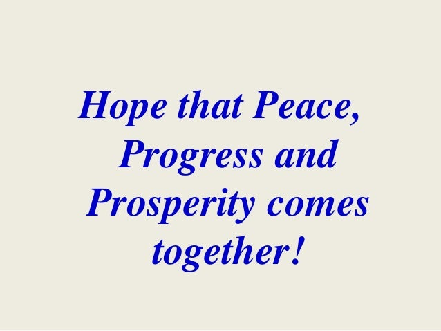 Hope that Peace, Progress and Prosperity comes together!