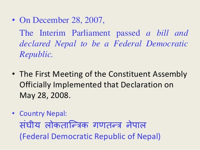• On December 28, 2007, The Interim Parliament passed a bill and declared Nepal to be a Federal Democratic Republic. • The...