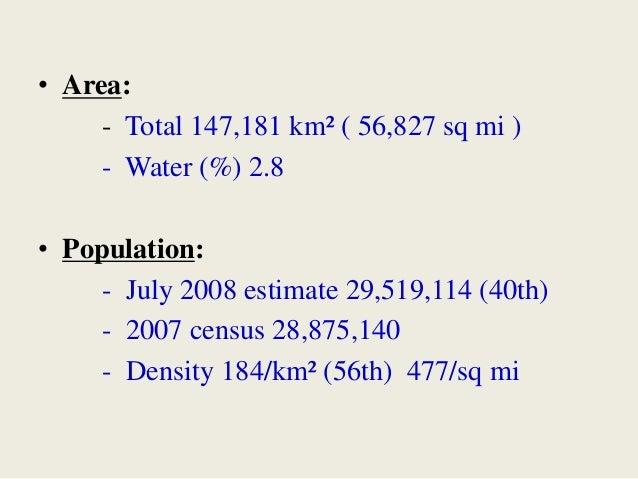 • Area: - Total 147,181 km² ( 56,827 sq mi ) - Water (%) 2.8 • Population: - July 2008 estimate 29,519,114 (40th) - 2007 c...