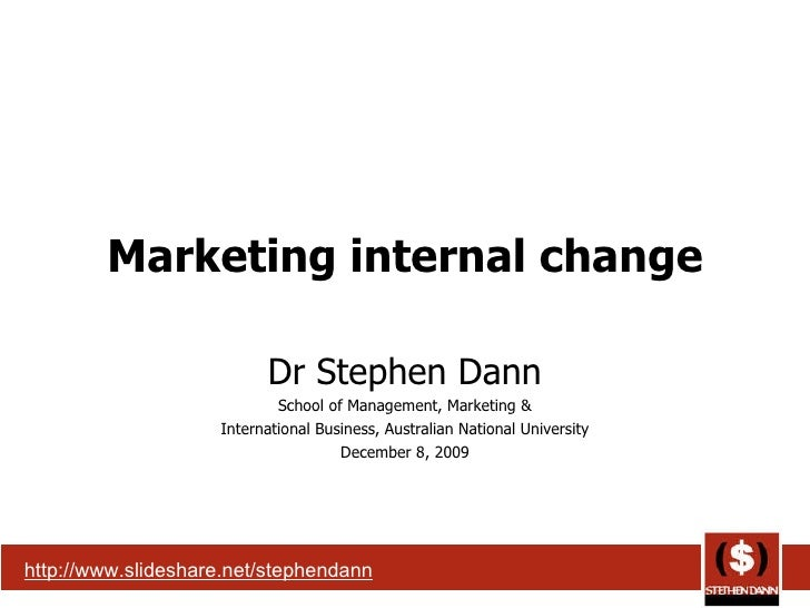 Marketing internal change Dr Stephen Dann School of Management, Marketing & International Business, Australian National Un...