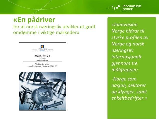 «En pådriver  for at norsk næringsliv utvikler et godt omdømme i viktige markeder»  «Innovasjon Norge bidrar til styrke pr...
