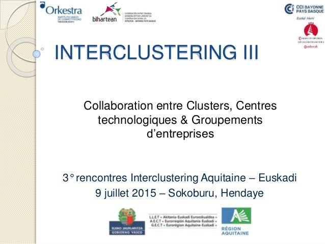 INTERCLUSTERING III 3° rencontres Interclustering Aquitaine – Euskadi 9 juillet 2015 – Sokoburu, Hendaye Collaboration ent...