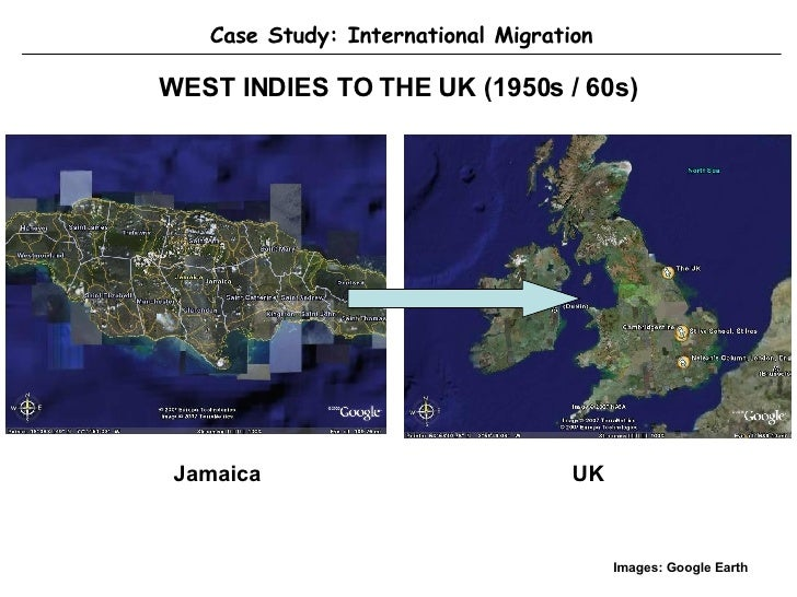 WEST INDIES TO THE UK (1950s / 60s) Case Study: International Migration Jamaica UK Images: Google Earth