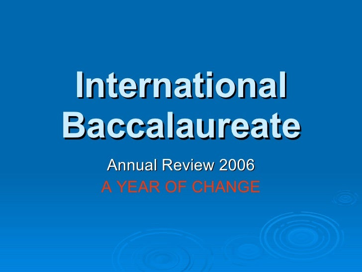 International Baccalaureate Annual Review 2006 A YEAR OF   CHANGE
