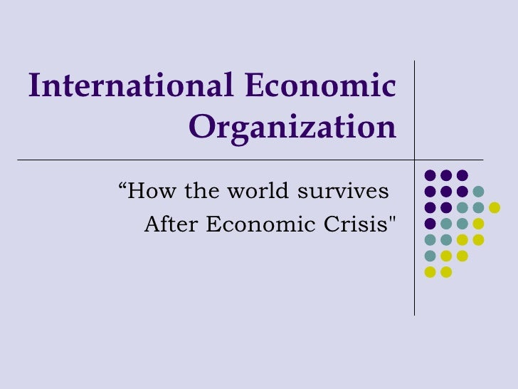 "International Economic Organization "" How the world survives  After Economic Crisis"""
