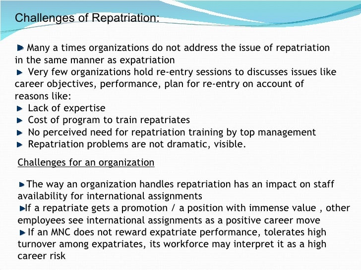 expatriation and repatriation plan Explain the expatriation/repatriation process in detail it begins with the selection criteria needed for expatriation and goes on to criticize it next, the factors needed by the expatriate to adjust to their new environment are explained i have then set out a training process an expatriate should go through before the assignment.