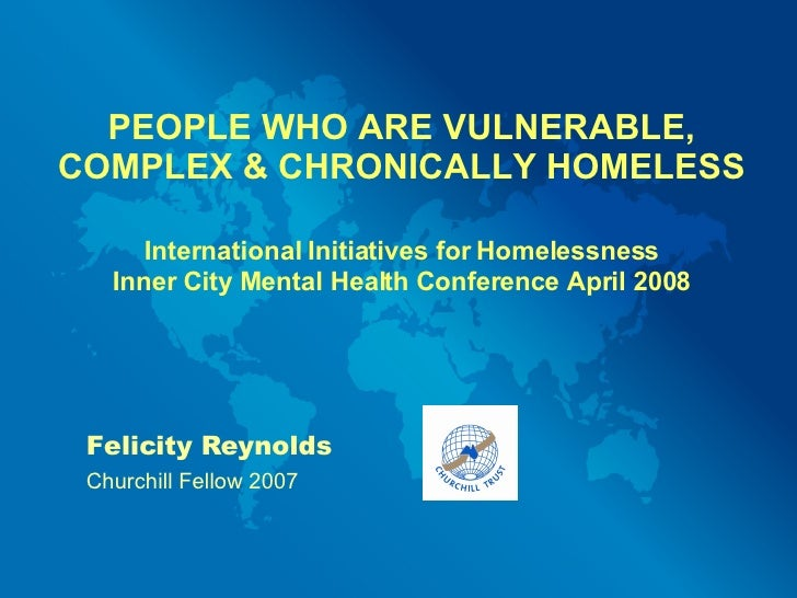PEOPLE WHO ARE VULNERABLE, COMPLEX & CHRONICALLY HOMELESS International Initiatives for Homelessness Inner City Mental Hea...