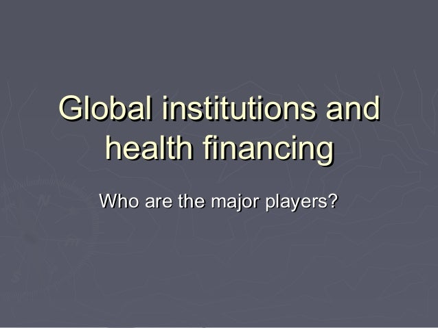 Global institutions andGlobal institutions and health financinghealth financing Who are the major players?Who are the majo...