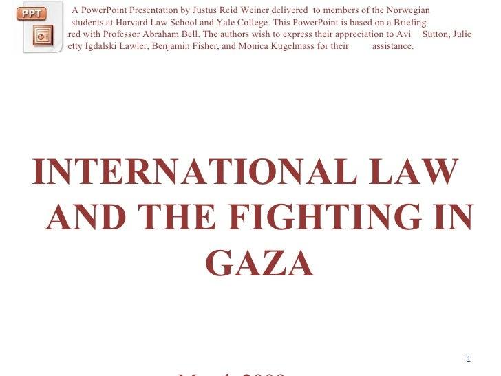 <ul><li>INTERNATIONAL LAW  AND THE FIGHTING IN GAZA </li></ul><ul><li>  March 2009 </li></ul>A PowerPoint Presentation by ...