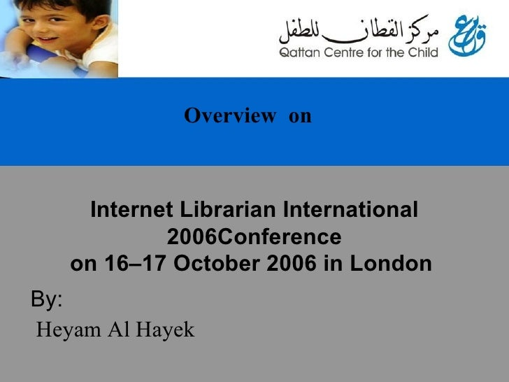 Internet Librarian International 2006Conference on 16–17 October 2006 in London     By: Heyam Al Hayek Overview  on