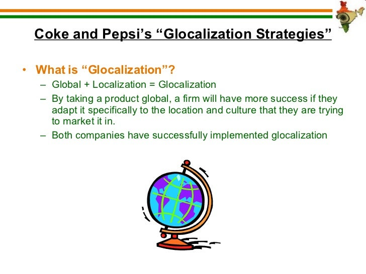 coke and pepsi global localization isaplicy that both companies have implemented successfully I made this powerpoint presentation for my international marketing class in 2006 coke and pepsi learn to compete they adapt it specifically to the location and culture that they are trying to market it in both companies have successfully implemented.